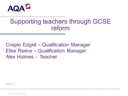 Supporting teachers through GCSE reform January 2014 v1.0 Slide 1 Confidential – internal use only Copyright © AQA and its licensors. All rights reserved.