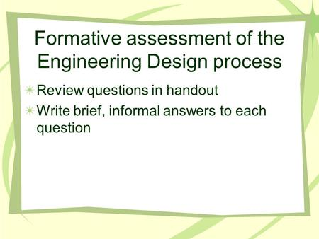 Formative assessment of the Engineering Design process Review questions in handout Write brief, informal answers to each question.