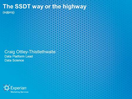 The SSDT way or the highway (sqlproj) Craig Ottley-Thistlethwaite Data Platform Lead Data Science.