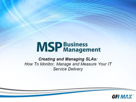 1 Creating and Managing SLAs: How To Monitor, Manage and Measure Your IT Service Delivery.