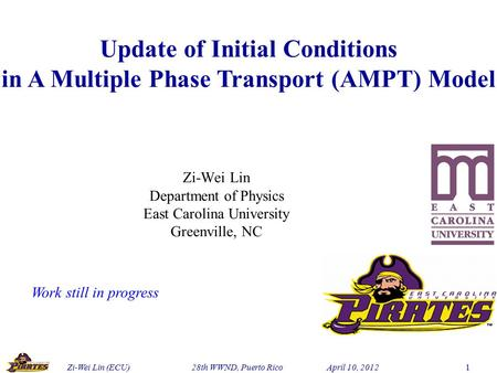 Zi-Wei Lin (ECU) 28th WWND, Puerto Rico April 10, 2012 1 Update of Initial Conditions in A Multiple Phase Transport (AMPT) Model Zi-Wei Lin Department.