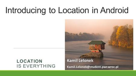 Introducing to Location in Android LOCATION IS EVERYTHING Kamil Lelonek Kamil Lelonek
