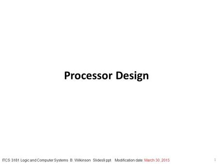 1 ITCS 3181 Logic and Computer Systems B. Wilkinson Slides9.ppt Modification date: March 30, 2015 Processor Design.