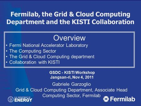 Fermilab, the Grid & Cloud Computing Department and the KISTI Collaboration GSDC - KISTI Workshop Jangsan-ri, Nov 4, 2011 Gabriele Garzoglio Grid & Cloud.