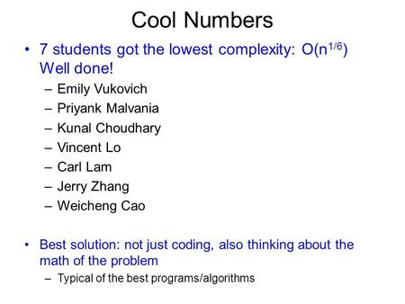 Cool Numbers 7 students got the lowest complexity: O(n 1/6 ) Well done! –Emily Vukovich –Priyank Malvania –Kunal Choudhary –Vincent Lo –Carl Lam –Jerry.