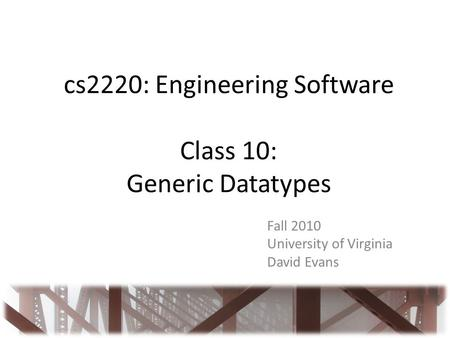 Cs2220: Engineering Software Class 10: Generic Datatypes Fall 2010 University of Virginia David Evans.