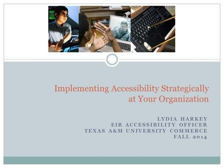 LYDIA HARKEY EIR ACCESSIBILITY OFFICER TEXAS A&M UNIVERSITY COMMERCE FALL 2014 1 Implementing Accessibility Strategically at Your Organization.