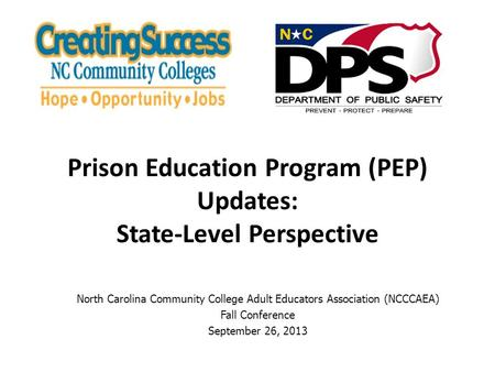 North Carolina Community College Adult Educators Association (NCCCAEA) Fall Conference September 26, 2013 Prison Education Program (PEP) Updates: State-Level.