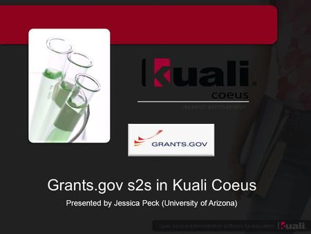 Open source administration software for education research administration Grants.gov s2s in Kuali Coeus Presented by Jessica Peck (University of Arizona)