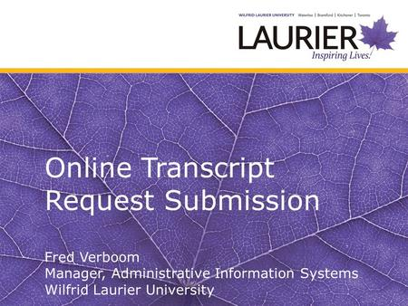 Online Transcript Request Submission Fred Verboom Manager, Administrative Information Systems Wilfrid Laurier University.