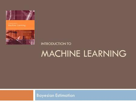 INTRODUCTION TO MACHINE LEARNING Bayesian Estimation.