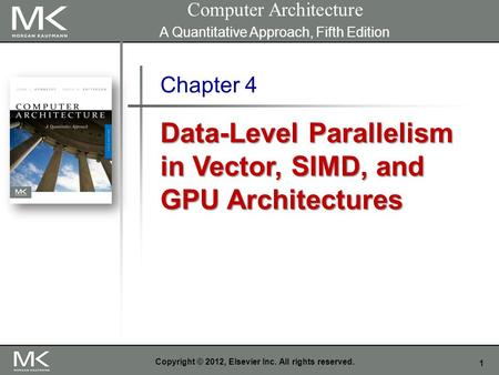 1 Copyright © 2012, Elsevier Inc. All rights reserved. Chapter 4 Data-Level Parallelism in Vector, SIMD, and GPU Architectures Computer Architecture A.
