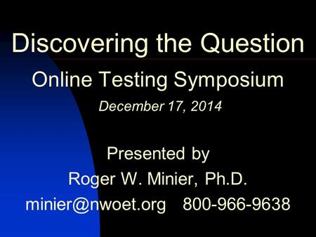 Discovering the Question Online Testing Symposium December 17, 2014 Presented by Roger W. Minier, Ph.D. 800-966-9638 C 2014 by NWOET May.
