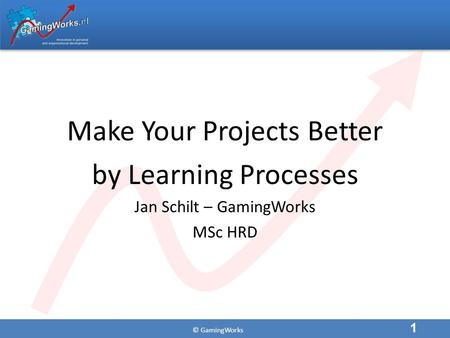 © GamingWorks Make Your Projects Better by Learning Processes Jan Schilt – GamingWorks MSc HRD 1.
