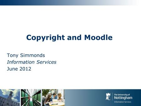 Copyright and Moodle Tony Simmonds Information Services June 2012.
