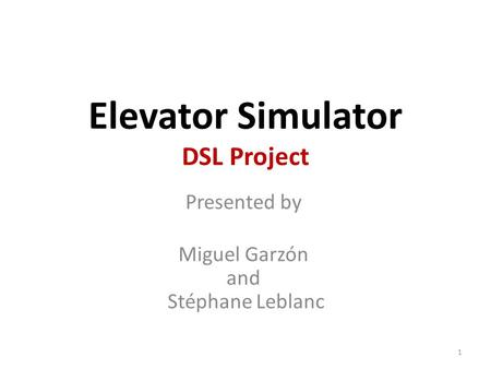 Elevator Simulator DSL Project Presented by Miguel Garzón and Stéphane Leblanc 1.