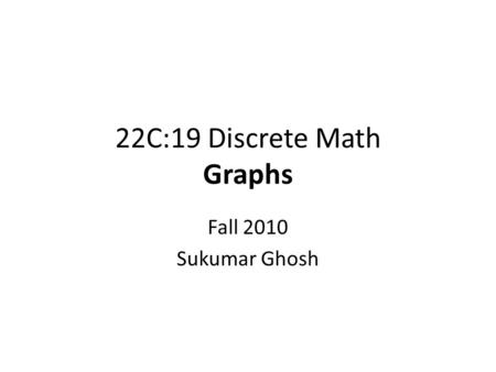 22C:19 Discrete Math Graphs Fall 2010 Sukumar Ghosh.