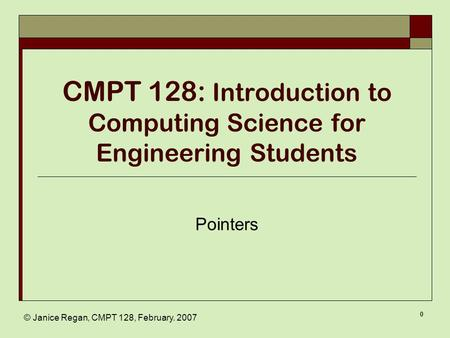 © Janice Regan, CMPT 128, February. 2007 0 CMPT 128: Introduction to Computing Science for Engineering Students Pointers.