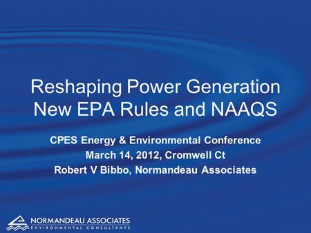 Reshaping Power Generation New EPA Rules and NAAQS CPES Energy & Environmental Conference March 14, 2012, Cromwell Ct Robert V Bibbo, Normandeau Associates.