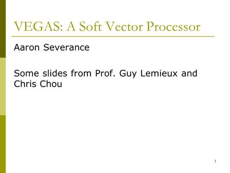 VEGAS: A Soft Vector Processor Aaron Severance Some slides from Prof. Guy Lemieux and Chris Chou 1.