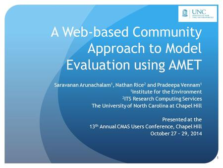 A Web-based Community Approach to Model Evaluation using AMET Saravanan Arunachalam 1, Nathan Rice 2 and Pradeepa Vennam 1 1 Institute for the Environment.