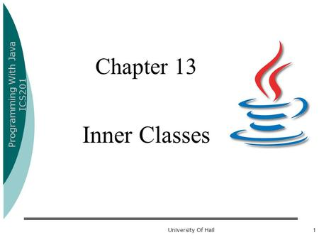 Programming With Java ICS201 University Of Hail1 Chapter 13 Inner Classes.