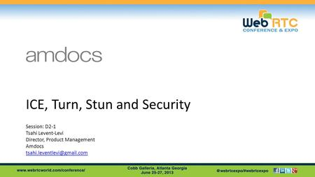 ICE, Turn, Stun and Security Session: D2-1 Tsahi Levent-Levi Director, Product Management Amdocs