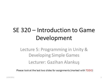 SE 320 – Introduction to Game Development Lecture 5: Programming in Unity & Developing Simple Games Lecturer: Gazihan Alankuş Please look at the last two.