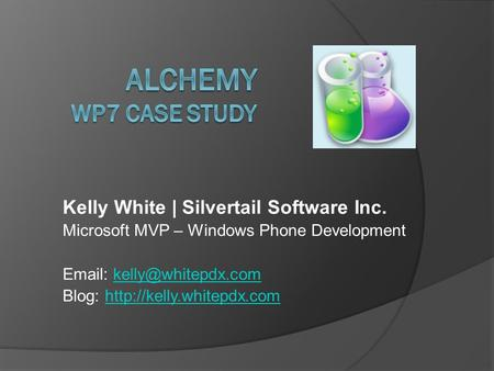 Kelly White | Silvertail Software Inc. Microsoft MVP – Windows Phone Development   Blog: