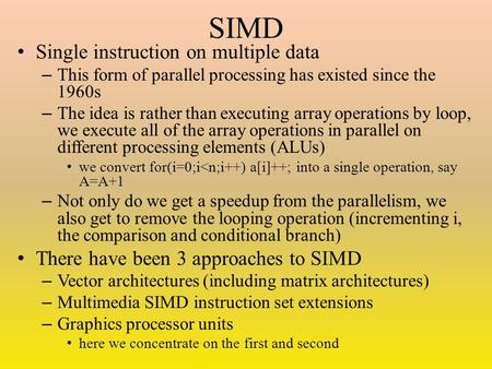 SIMD Single instruction on multiple data – This form of parallel processing has existed since the 1960s – The idea is rather than executing array operations.