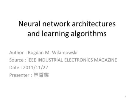 Neural network architectures and learning algorithms Author : Bogdan M. Wilamowski Source : IEEE INDUSTRIAL ELECTRONICS MAGAZINE Date : 2011/11/22 Presenter.