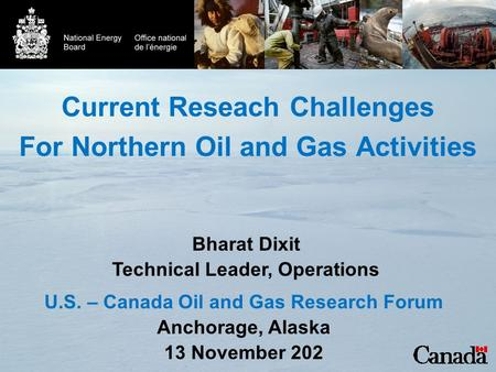 Current Reseach Challenges For Northern Oil and Gas Activities U.S. – Canada Oil and Gas Research Forum Anchorage, Alaska 13 November 202 Bharat Dixit.