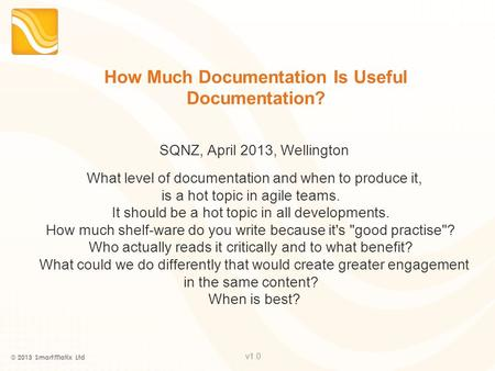 V1.0 How Much Documentation Is Useful Documentation? SQNZ, April 2013, Wellington What level of documentation and when to produce it, is a hot topic in.