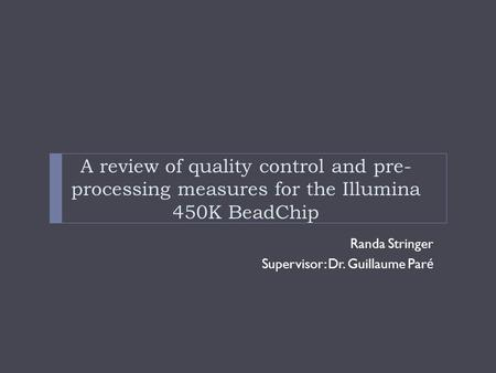 Randa Stringer Supervisor: Dr. Guillaume Par é A review of quality control and pre- processing measures for the Illumina 450K BeadChip.