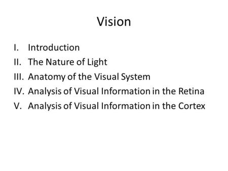 Vision I.Introduction II.The Nature of Light III.Anatomy of the Visual System IV.Analysis of Visual Information in the Retina V.Analysis of Visual Information.