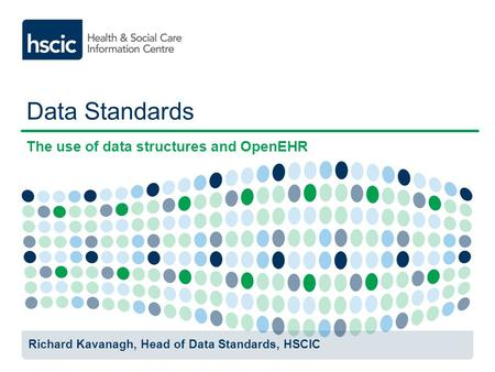 Data Standards The use of data structures and OpenEHR Richard Kavanagh, Head of Data Standards, HSCIC.