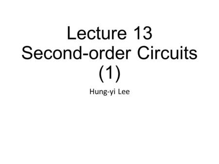 Lecture 13 Second-order Circuits (1) Hung-yi Lee.