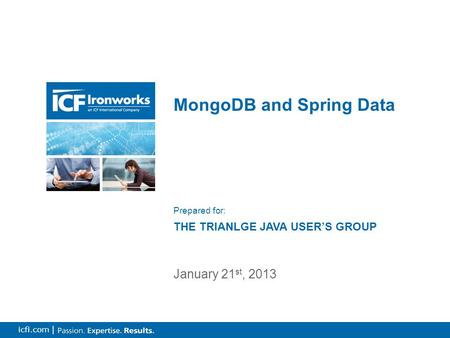 1 icfi.com | MongoDB and Spring Data January 21 st, 2013 Prepared for: THE TRIANLGE JAVA USER'S GROUP.