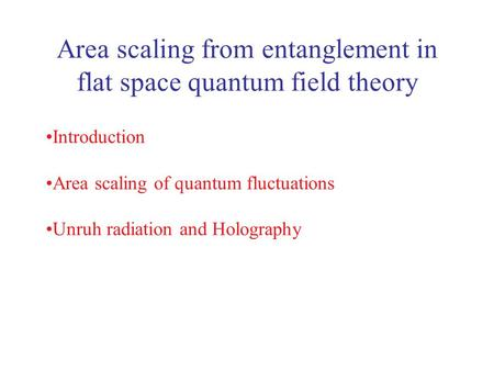 Area scaling from entanglement in flat space quantum field theory Introduction Area scaling of quantum fluctuations Unruh radiation and Holography.