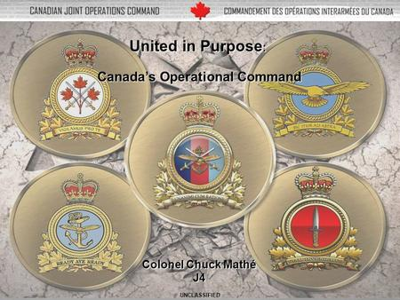 V1 1 United in Purpose : Canada's Operational Command Colonel Chuck Mathé J4 UNCLASSIFIED.