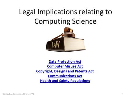 Legal Implications relating to Computing Science Data Protection Act Computer Misuse Act Copyright, Designs and Patents Act Communications Act Health and.