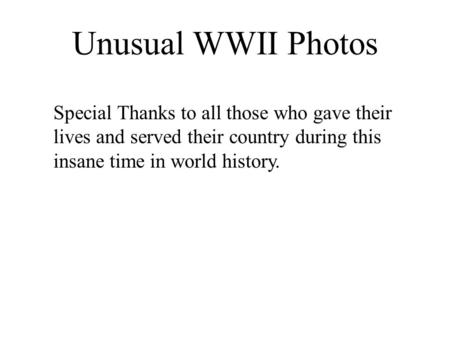 Unusual WWII Photos Special Thanks to all those who gave their lives and served their country during this insane time in world history.