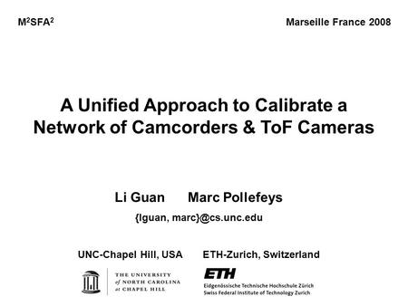 A Unified Approach to Calibrate a Network of Camcorders & ToF Cameras M 2 SFA 2 Marseille France 2008 Li Guan Marc Pollefeys {lguan, UNC-Chapel.