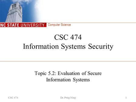 Computer Science CSC 474Dr. Peng Ning1 CSC 474 Information Systems Security Topic 5.2: Evaluation of Secure Information Systems.