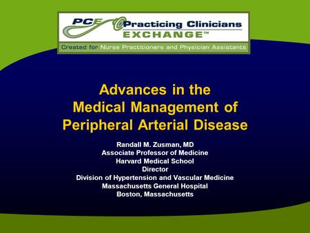 Advances in the Medical Management of Peripheral Arterial Disease Randall M. Zusman, MD Associate Professor of Medicine Harvard Medical School Director.