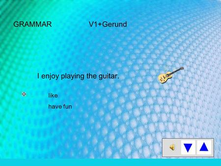 GRAMMAR V1+Gerund I enjoy playing the guitar. like have fun.