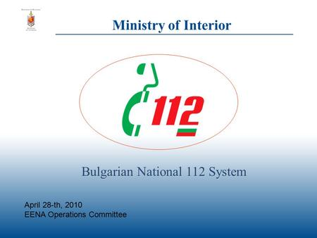 Ministry of Interior Bulgarian National 112 System April 28-th, 2010 EENA Operations Committee.