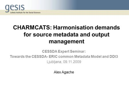 CHARMCATS: Harmonisation demands for source metadata and output management CESSDA Expert Seminar: Towards the CESSDA- ERIC common Metadata Model and DDI3.