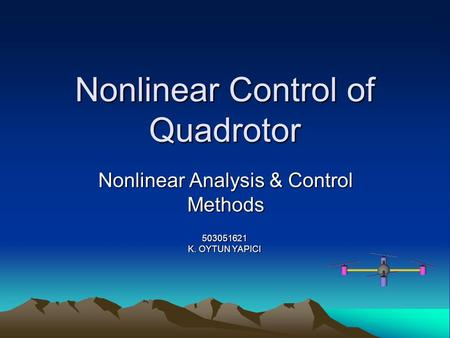 Nonlinear Control of Quadrotor Nonlinear Analysis & Control Methods 503051621 K. OYTUN YAPICI.