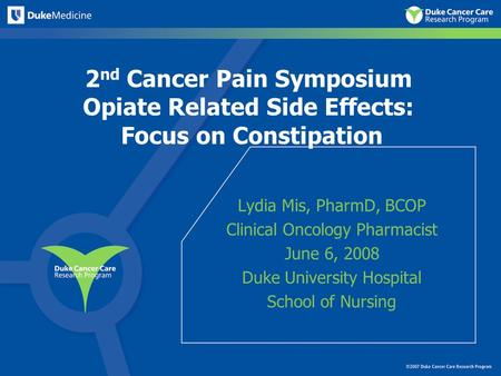 2 nd Cancer Pain Symposium Opiate Related Side Effects: Focus on Constipation Lydia Mis, PharmD, BCOP Clinical Oncology Pharmacist June 6, 2008 Duke University.